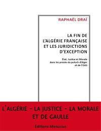 La fin de l'Algérie française et les tribunaux d'exception : Etat, justice et morale dans les procès du putsch d'Alger et de l'OAS