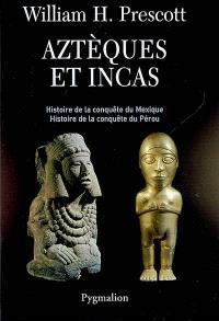 Aztèques et Incas : grandeur et décadence de deux empires fabuleux : histoire de la conquête du Mexique, histoire de la conquête du Pérou