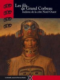 Les fils de Grand Corbeau : Indiens de la côte Nord-Ouest