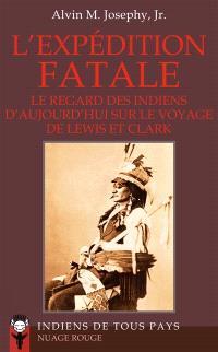 L'expédition fatale : le regard des Indiens d'aujourd'hui sur le voyage de Lewis et Clark : 1802-1804