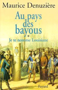 Au pays des bayous. Volume 1, Je te nomme Louisiane : découverte, colonisation et vente de la Louisiane