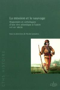 La mission et le sauvage : huguenots et catholiques d'une rive atlantique à l'autre, XVIe-XIXe siècle