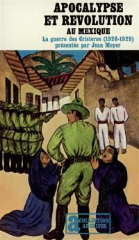 Apocalypse et révolution au Mexique : la guerre des Cristeros 1926-1929