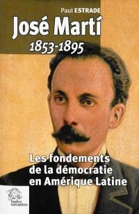 José Marti, 1853-1895 : les fondements de la démocratie en Amérique Latine