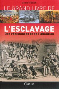 Le grand livre de l'esclavage : des résistances et de l'abolition : Martinique, Guadeloupe, la Réunion, Guyane