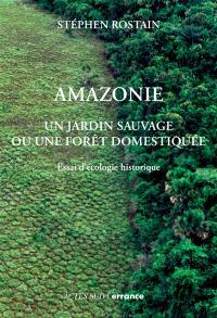 Amazonie : un jardin sauvage ou une forêt domestiquée : essai d'écologie historique