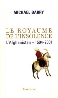 Le royaume de l'insolence : l'Afghanistan, 1504-2011