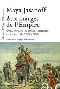 Aux marges de l'Empire : conquérants et collectionneurs à l'assaut de l'Orient de 1750 à 1850