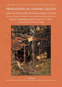 Prisonniers de l'Empire céleste : le désastre de la première ambassade portugaise en Chine : récits et témoignages portugais et chinois, 1517-1524