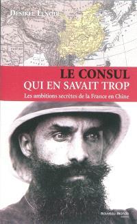 Le consul qui en savait trop : les ambitions secrètes de la France en Chine (1886-1904)