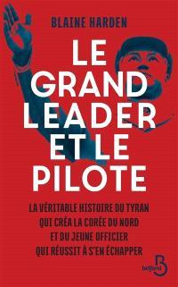 Le grand leader et le pilote : la véritable histoire du tyran qui créa la Corée du Nord et du jeune officier qui réussit à s'en échapper