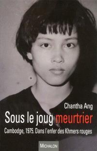 Sous le joug meurtrier : Cambodge, 1975 : dans l'enfer des Khmers rouges