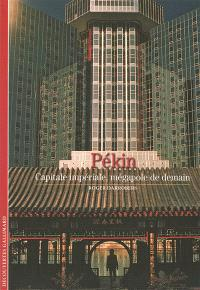 Pékin : capitale impériale, mégalopole de demain