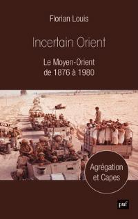 Incertain Orient : le Moyen-Orient de 1876 à 1980 : agrégation et Capes