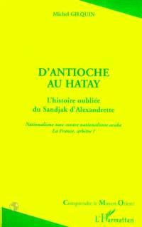 D'Antioche à Hatay : l'histoire oubliée du Sandjak d'Alexandrette : nationalisme turc contre nationalisme arabe, la France, arbitre ?