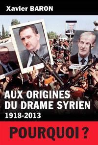 Aux origines du drame syrien : 1918-2013 : pourquoi ?