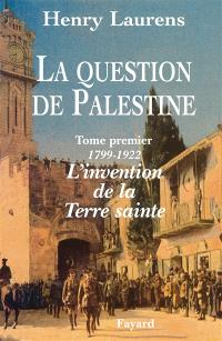 La question de Palestine. Volume 1, 1799-1921, l'invention de la Terre sainte