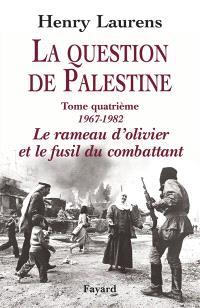 La question de Palestine. Volume 4, 1967-1982, le rameau d'olivier et le fusil du combattant