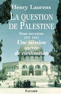 La question de Palestine. Volume 2, 1922-1947, une mission sacrée de civilisation
