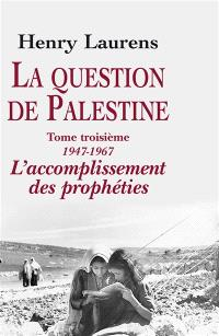 La question de Palestine. Volume 3, 1947-1967, l'accomplissement des prophéties