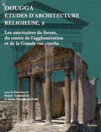 Dougga : études d'architecture religieuse. Volume 2, Les sanctuaires du forum, du centre de l'agglomération et de la grande rue courbe