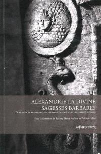 Alexandrie la divine : sagesses barbares : échanges et réappropriations dans l'espace culturel gréco-romain