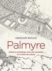 Palmyre : histoire et archéologie d'une cité caravanière à la croisée des cultures