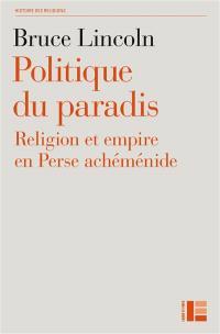 Politique du paradis : religion et empire dans la Perse achéménide