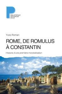 Rome, de Romulus à Constantin : histoire d'une première mondialisation : VIIIe s. av. J.-C.-IVe s. apr. J.-C.