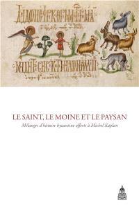 Le saint, le moine et le paysan : mélanges d'histoire byzantine offerts à Michel Kaplan