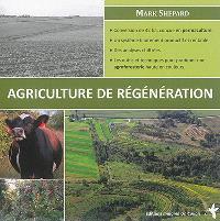L'agriculture de régénération : conversion de 42 ha, conçue en permaculture, un système hautement productif et rentable, des analyses chiffrées, les outils et techniques pour pratiquer une agroforesterie haute en couleur