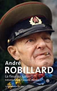 André Robillard : la fleur au fusil : entretiens avec Françoise Monin