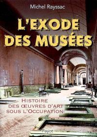 L'exode des musées : histoire des oeuvres d'art sous l'Occupation
