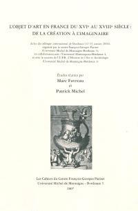 L'objet d'art en France du XVIe au XVIIIe siècle : de la création à l'imaginaire : actes du colloque international de Bordeaux, 12-14 janvier 2006