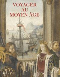 Voyager au Moyen Age : Musée de Cluny-Musée national du Moyen Age, 22 octobre 2014-23 février 2015
