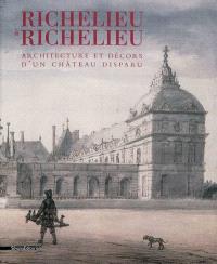 Richelieu à Richelieu : architecture et décors d'un château disparu