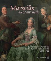 Marseille au XVIIIe siècle : les années de l'Académie de peinture et de sculpture, 1753-1793 : exposition, Marseille, Musée des beaux-arts, du 17 juin au 16 octobre 2016