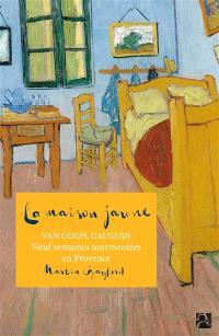 La maison jaune : Van Gogh, Gauguin : neuf semaines tourmentées  en Provence