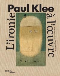 Paul Klee : l'ironie à l'oeuvre : exposition, Paris, Centre national d'art et de culture Georges Pompidou, du 6 avril au 1er août 2016