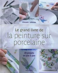 Le grand livre de la peinture sur porcelaine : 20 projets pas à pas