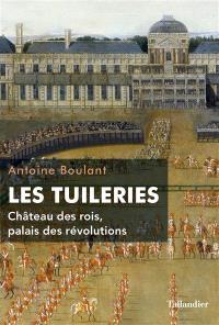 Les Tuileries : château des rois, palais des révolutions