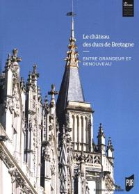 Le château des ducs de Bretagne : entre grandeur et renouveau : huit siècles d'histoire