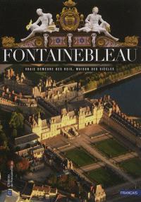 Fontainebleau : vraie demeure des rois, maison des siècles