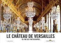 Le château de Versailles : vu par ses photographes