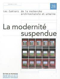 Cahiers de la recherche architecturale et urbaine (Les). n° 28, La modernité suspendue