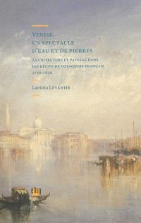 Venise, un spectacle d'eau et de pierres : architecture et paysage dans les récits de voyageurs français, 1756-1850