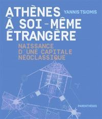 Athènes à soi-même étrangère : naissance d'une capitale néoclassique