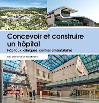 Concevoir et construire un hôpital : hôpitaux, cliniques, centres ambulatoires