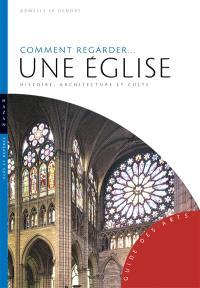 Comment regarder... une église : histoire, architecture et culte