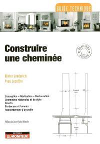 Construire une cheminée : conception, réalisation, restauration, cheminées régionales et de style, inserts, barbecues et fumoirs, raccordement d'un poêle